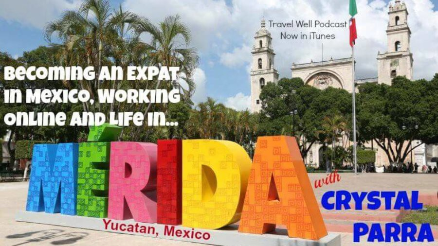 TW 002: Crystal Parra: Becoming an Expat in Mexico, Working Online and Life in Merida Yucatan Mexico