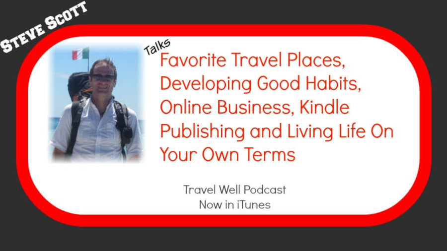 TW 014: Steve Scott: Favorite Travel Places, Developing Good Habits, Online Business, Kindle Publishing and Living Life On Your Own Terms